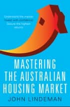 Mastering the Australian Housing Market ebook by John Lindeman