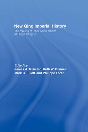 New Qing Imperial History - The Making of Inner Asian Empire at Qing Chengde ebook by Ruth W. Dunnell,Mark C. Elliott,Philippe Foret,James A Millward