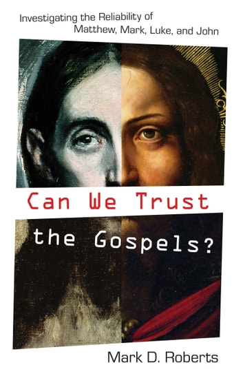 Can We Trust the Gospels? - Investigating the Reliability of Matthew, Mark, Luke, and John ebook by Mark D. Roberts