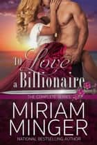 To Love a Billionaire - The Complete Series ebook by Miriam Minger