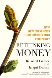 Rethinking Money - How New Currencies Turn Scarcity into Prosperity ebook by Bernard Lietaer, Jacqui Dunne