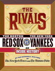 The Rivals - The New York Yankees vs. the Boston Red Sox---An Inside History ebook by The New York Times, The Boston Globe, Harvey Araton,...
