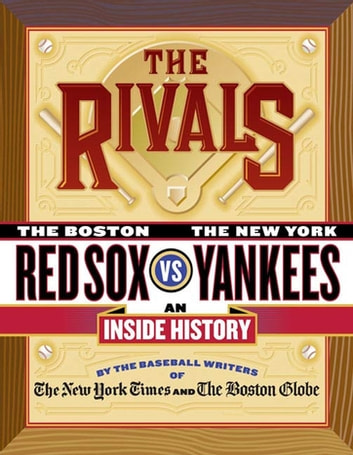 The Rivals - The New York Yankees vs. the Boston Red Sox---An Inside History ebook by The New York Times,The Boston Globe,Harvey Araton,Tyler Kepner,Dave Anderson,George Vecsey,Bob Ryan,Jackie McMullan