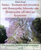 Sciatica - Treatment and prevention with Homeopathy, Schuessler salts (homeopathic cell salts) and Acupressure - A homeopathic, biochemical and naturopathic guide ebook by Robert Kopf