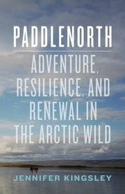 Paddlenorth - Adventure, Resilience, and Renewal in the Arctic Wild ebook by Jennifer Kingsley