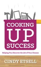 Cooking Up Success: Helping You Discover the Job of Your Dreams ebook by Cindy Etsell