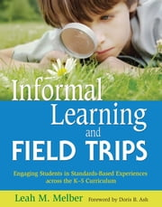 Informal Learning and Field Trips - Engaging Students in Standards-Based Experiences across the K5 Curriculum ebook by Leah M. Melber,Doris B Ash