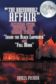 """The Rheinbholz Affair"" including other suspense and horror stories ""Inside the Black Labyrinth"" and ""Full Moon"" ebook by James Pecora"