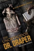 The Unorthodox Dr. Draper and Other Stories ebook by William Browning Spencer