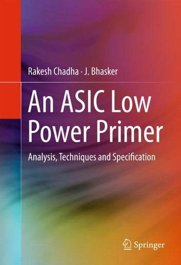 An ASIC Low Power Primer - Analysis, Techniques and Specification ebook by Rakesh Chadha,J. Bhasker