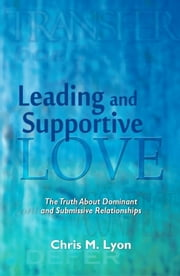 Leading and Supportive Love: the Truth About Dominant and Submissive Relationships ebook by Chris M. Lyon