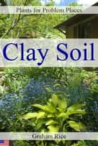 Plants for Problem Places: Clay Soil [North American Edition] eBook by Graham Rice