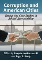 Corruption and American Cities - Essays and Case Studies in Ethical Accountability ebook by Roger L. Kemp, Joaquin Jay Gonzalez