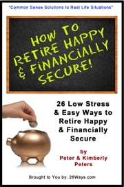 How to Retire Happy & Financially Secure - 26 Low Stress Ways to Retire Happy & Financially Secure ebook by Peter Peters,Kimberly Peters