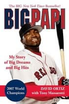 Big Papi - My Story of Big Dreams and Big Hits ebook by David Ortiz, Tony Massarotti