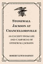 Stonewall Jackson at Chancellorsville: An Excerpt from Life and Campaigns of Stonewall Jackson ebook by Robert Lewis Dabney