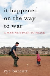 It Happened on the Way to War - A Marine's Path to Peace ebook by Rye Barcott