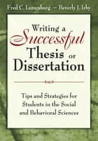 Writing a Successful Thesis or Dissertation - Tips and Strategies for Students in the Social and Behavioral Sciences ebook by Dr. Fred C. Lunenburg, Dr. Beverly J Irby