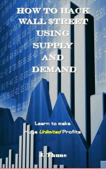 How to Hack Wall $treet using Supply & Demand ebook by J. Thune