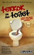 Terror on the Toilet: Horror and Humor Whilst About Your Business ebook by Anthony Horvath, Derek Elkins, Chris Morrow,...
