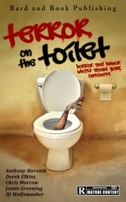 Terror on the Toilet: Horror and Humor Whilst About Your Business ebook by Anthony Horvath,Derek Elkins,Chris Morrow,Jamie Greening,OJ Wolfsmasher