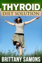 Thyroid Diet Solution ebook by Brittany Samons
