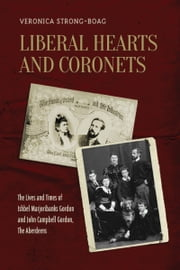 Liberal Hearts and Coronets - The Lives and Times of Ishbel Marjoribanks Gordon and John Campbell Gordon, the Aberdeens ebook by Veronica Strong-Boag