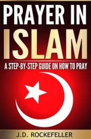 Prayer in Islam a Step-by-step Guide on How to Pray ebook by J.D. Rockefeller