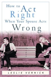 How to Act Right When Your Spouse Acts Wrong ebook by Leslie Vernick