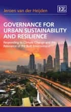 Governance for Urban Sustainability and Resilience - Responding to Climate Change and the Relevance of the Built Environment ebook by van der Heijden, J.
