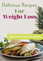 Delicious Recipes For Weight Loss - Simple D.I.Y Weight Loss Recipes ebook by Joseph O. I
