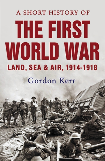 A Short History of the First World War - Land, Sea and Air, 1914-1918 ebook by Gordon Kerr