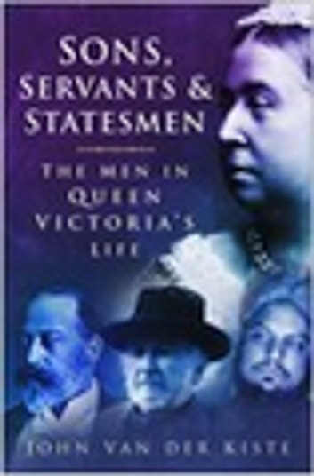 Sons, Servants and Statesmen - The Men in Queen Victoria's Life ebook by John van der Kiste