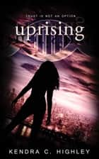 Uprising ebook by Kendra C. Highley