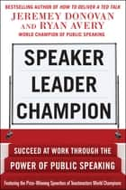 Speaker, Leader, Champion: Succeed at Work Through the Power of Public Speaking, featuring the prize-winning speeches of Toastmasters World Champions ebook by Jeremey Donovan, Ryan Avery