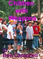 Children With Weapons ebook by Ben Campbell