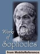 Works Of Sophocles: Includes The Theban Plays (The Oedipus Cycle), Aias, Trachinian Women, Ajax, Electra And Philoktetes (Mobi Collected Works) ebook by Sophocles