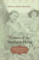 Women of the Northern Plains - Gender and Settlement on the Homestead Frontier ebook by Barbara Handy-Marchello