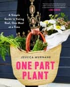 One Part Plant - A Simple Guide to Eating Real, One Meal at a Time ebook by Jessica Murnane, Lena Dunham
