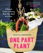 One Part Plant - A Simple Guide to Eating Real, One Meal at a Time ebook by Jessica Murnane,Lena Dunham