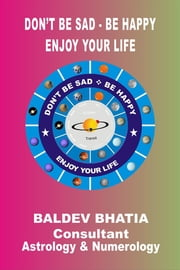 Don't Be Sad Be Happy - Enjoy Your Life ebook by Baldev Bhatia