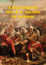 A Diary Kept By Mrs. R. C. Germon, At Lucknow, Between The Months Of May And December, 1857. [Illustrated Edition] ebook by Maria Vincent Germon