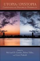 Utopia/Dystopia - Conditions of Historical Possibility ebook by Michael D. Gordin, Helen Tilley, Gyan Prakash