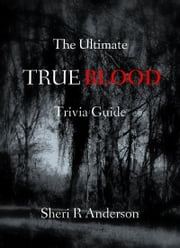 The Ultimate TRUE BLOOD Trivia Guide ebook by Sheri R Anderson