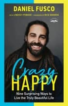 Crazy Happy - Nine Surprising Ways to Live the Truly Beautiful Life ebook by Daniel Fusco, Rick Warren, Lindsey Ponder