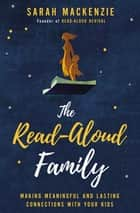 The Read-Aloud Family - Making Meaningful and Lasting Connections with Your Kids ebook by Sarah Mackenzie
