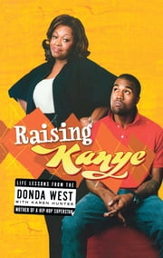 Raising Kanye - Life Lessons from the Mother of a Hip-Hop Superstar ebook by Donda West,Karen Hunter,Kanye West