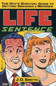 Life Sentence - The Guy's Survival Guide to Getting Engaged and Married ebook by J. D. Smith