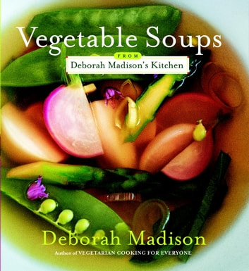 Vegetable Soups from Deborah Madison's Kitchen - [A Cookbook] ebook by Deborah Madison