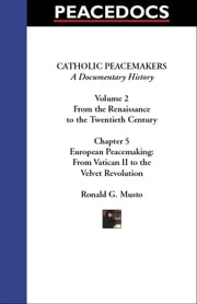 Catholic Peacemakers 2: 5. European Peacemaking: Vatican II to the Velvet Revolution ebook by Musto, Ronald G.